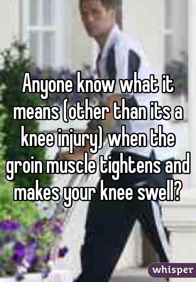 Anyone know what it means (other than its a knee injury) when the groin muscle tightens and makes your knee swell?