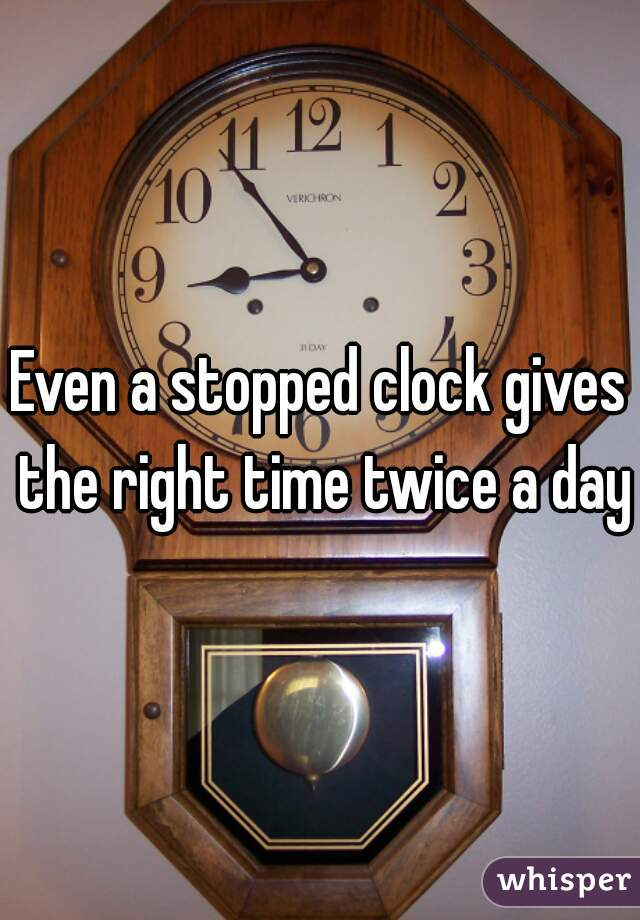 Even a stopped clock gives the right time twice a day