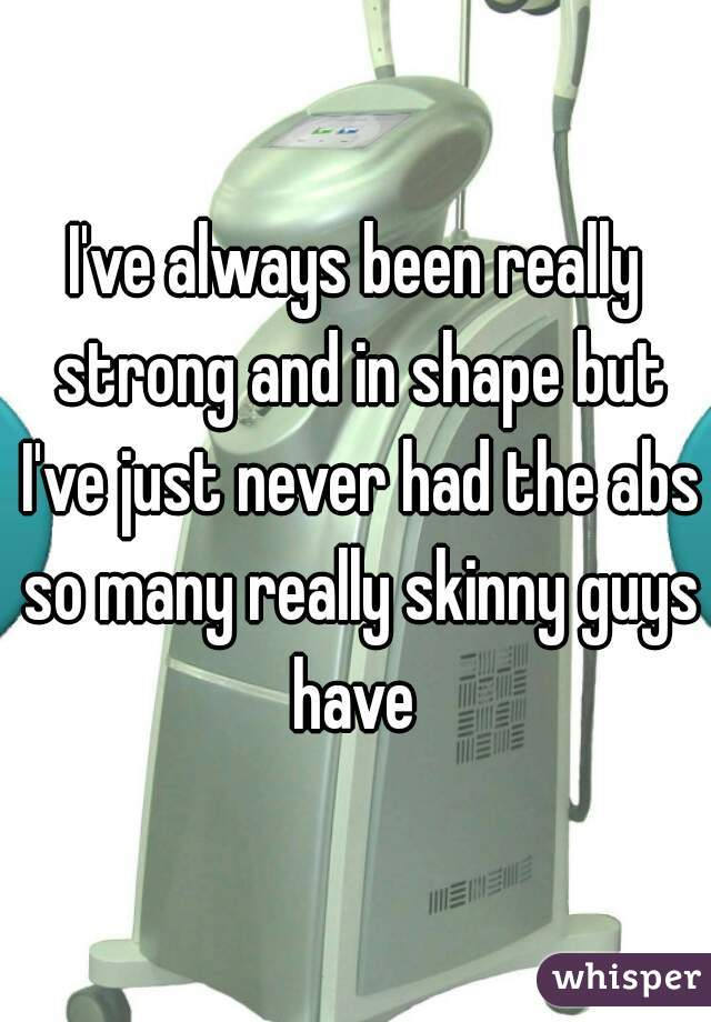 I've always been really strong and in shape but I've just never had the abs so many really skinny guys have