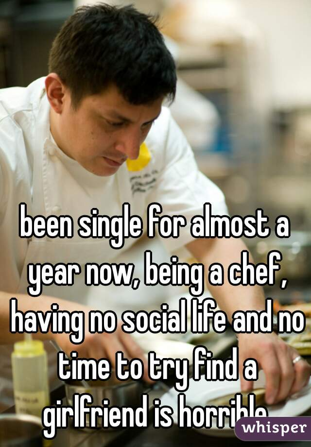 been single for almost a year now, being a chef, having no social life and no time to try find a girlfriend is horrible.