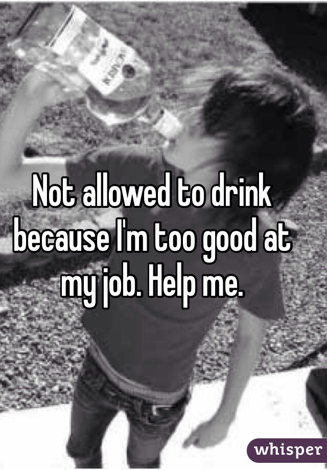 Not allowed to drink because I'm too good at my job. Help me.
