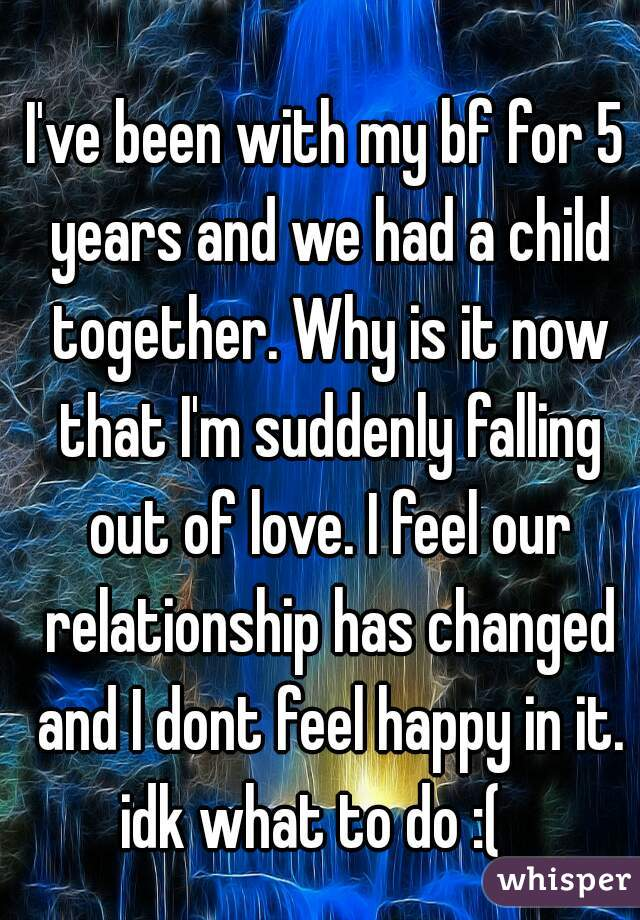 I've been with my bf for 5 years and we had a child together. Why is it now that I'm suddenly falling out of love. I feel our relationship has changed and I dont feel happy in it. idk what to do :(