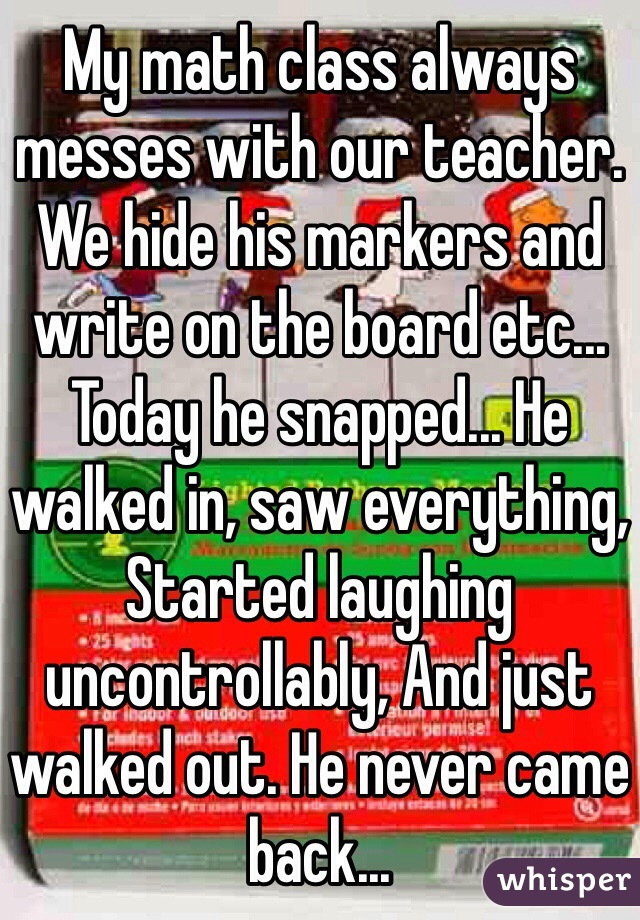My math class always messes with our teacher. We hide his markers and write on the board etc... Today he snapped... He walked in, saw everything, Started laughing uncontrollably, And just walked out. He never came back...