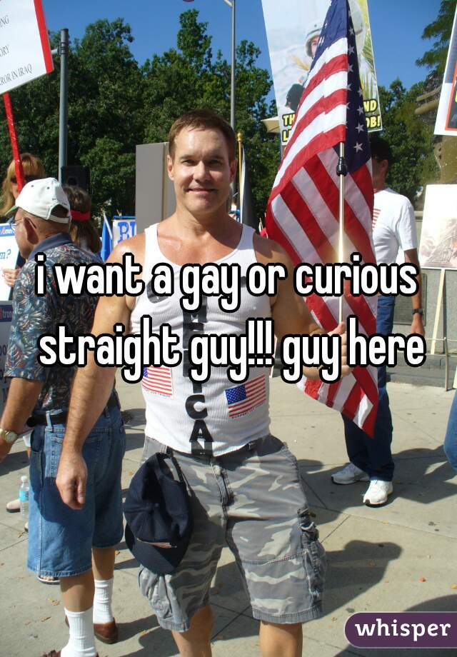 i want a gay or curious straight guy!!! guy here