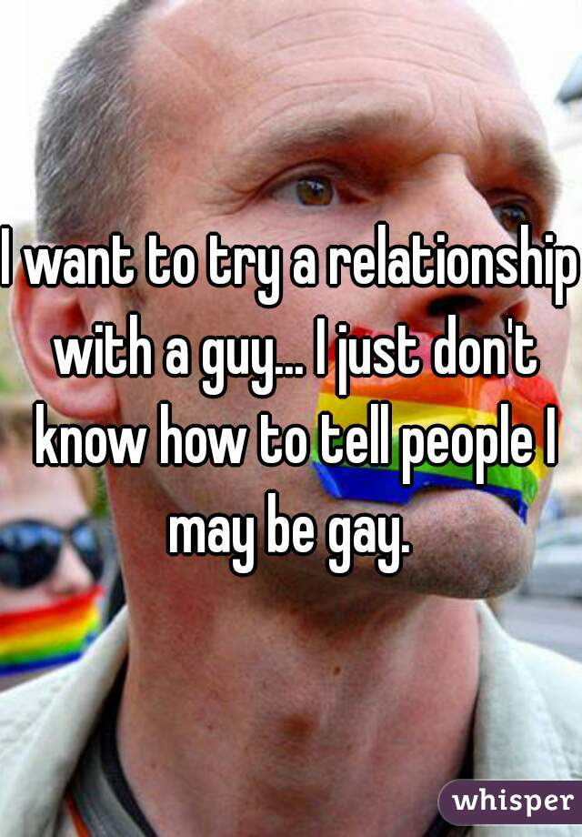 I want to try a relationship with a guy... I just don't know how to tell people I may be gay.