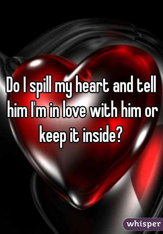 Do I spill my heart and tell him I'm in love with him or keep it inside?