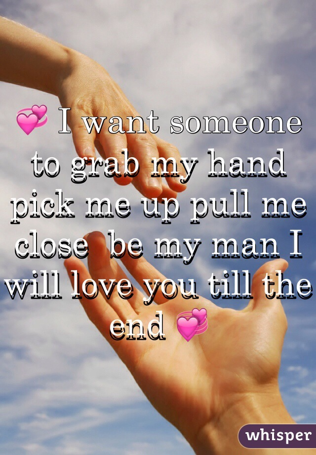 💞 I want someone to grab my hand pick me up pull me close  be my man I will love you till the end 💞