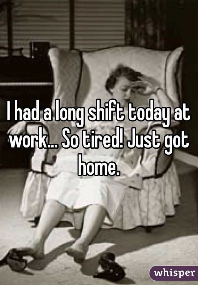 I had a long shift today at work... So tired! Just got home.