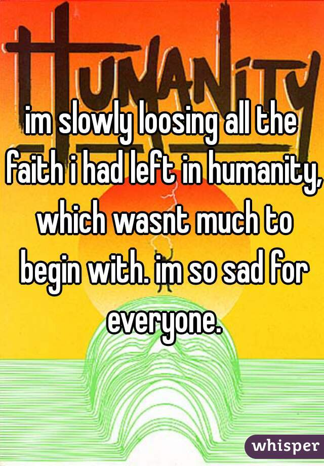 im slowly loosing all the faith i had left in humanity, which wasnt much to begin with. im so sad for everyone.