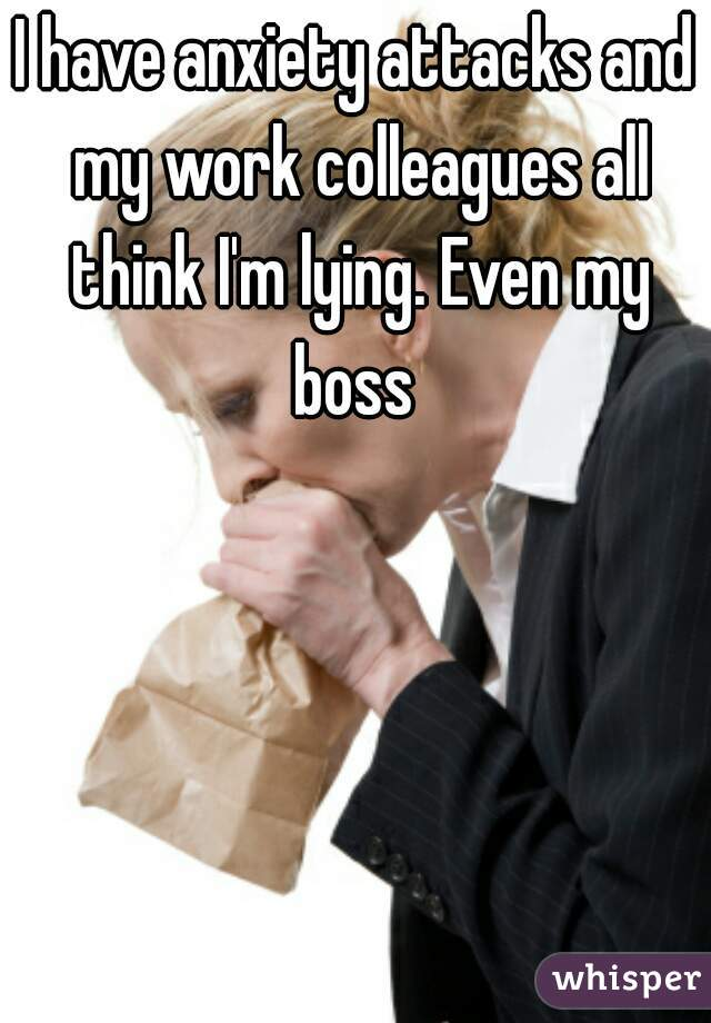 I have anxiety attacks and my work colleagues all think I'm lying. Even my boss