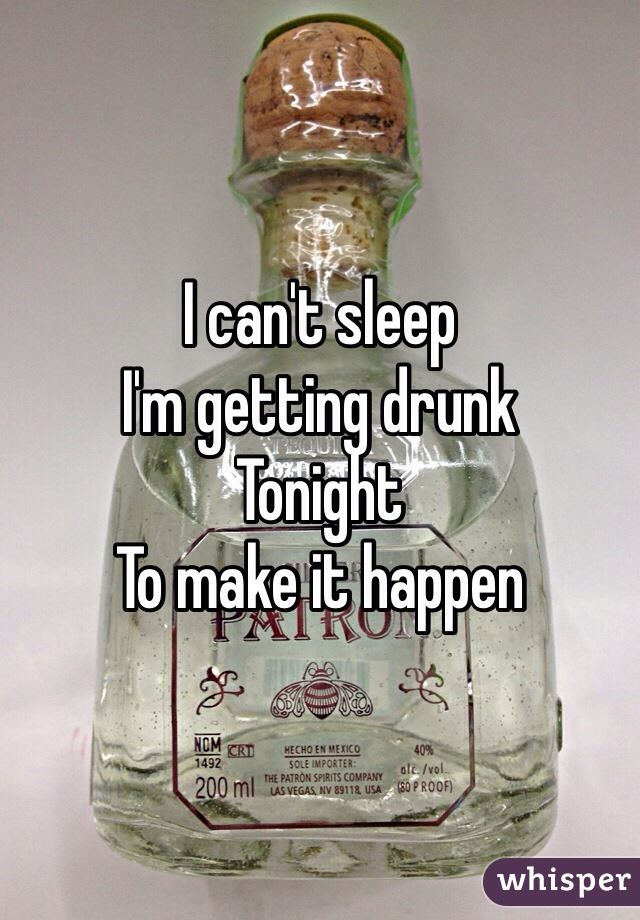 I can't sleep  I'm getting drunk Tonight To make it happen