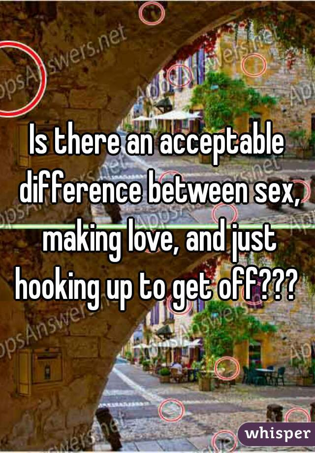 Is there an acceptable difference between sex, making love, and just hooking up to get off???