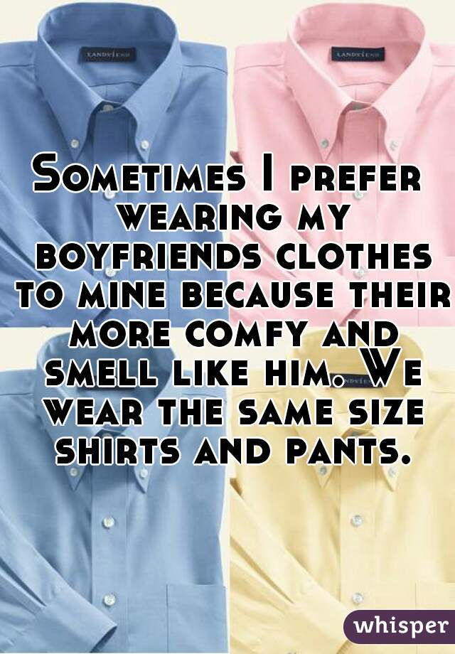 Sometimes I prefer wearing my boyfriends clothes to mine because their more comfy and smell like him. We wear the same size shirts and pants.