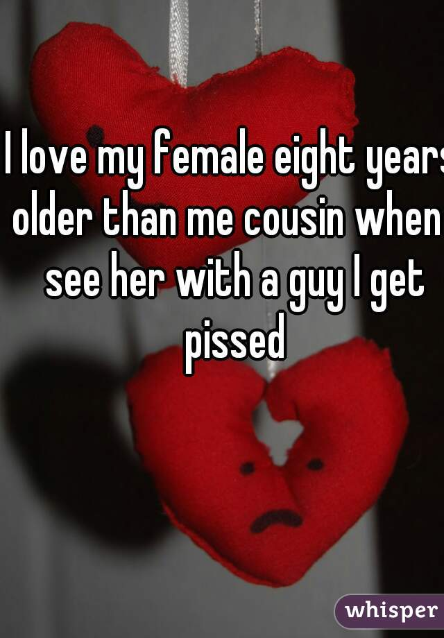 I love my female eight years older than me cousin when I see her with a guy I get pissed
