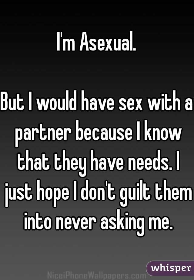 I'm Asexual.    But I would have sex with a partner because I know that they have needs. I just hope I don't guilt them into never asking me.