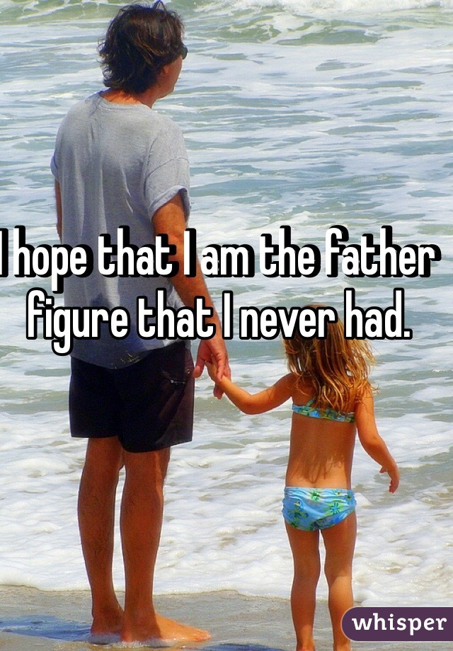 I hope that I am the father figure that I never had.