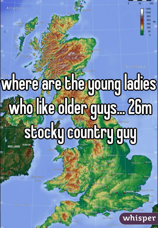 where are the young ladies who like older guys... 26m stocky country guy