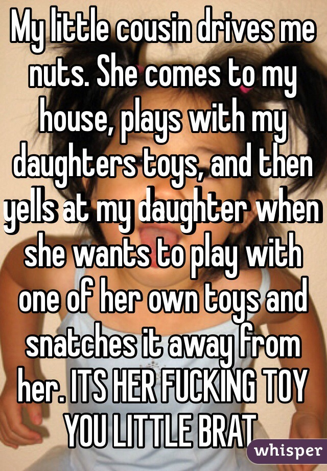 My little cousin drives me nuts. She comes to my house, plays with my daughters toys, and then yells at my daughter when she wants to play with one of her own toys and snatches it away from her. ITS HER FUCKING TOY YOU LITTLE BRAT.