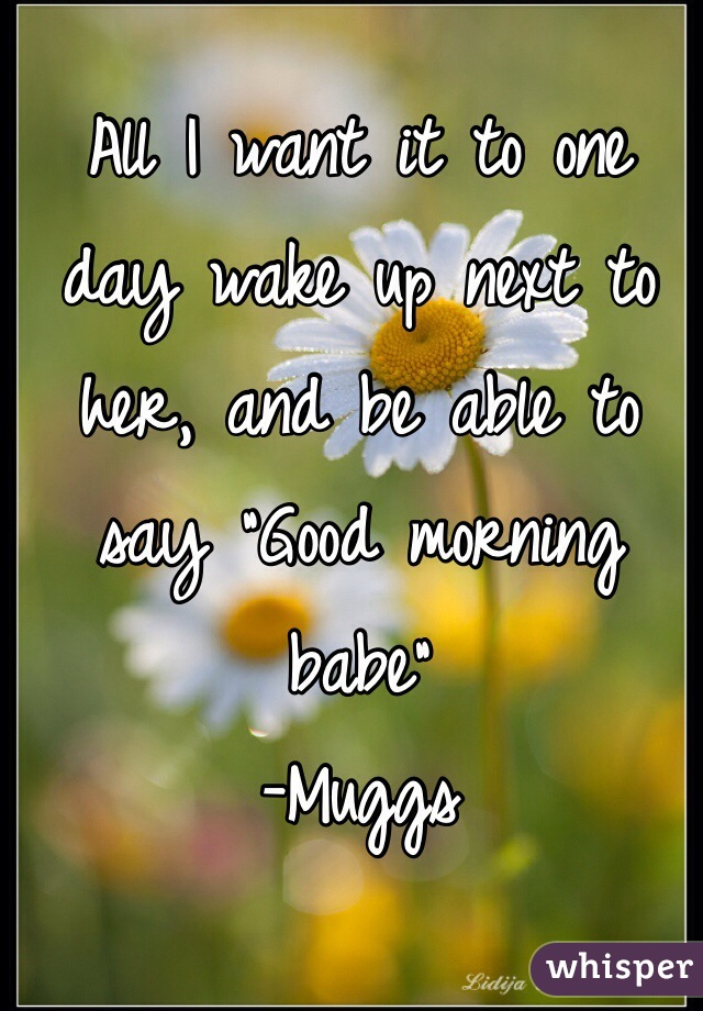 "All I want it to one day wake up next to her, and be able to say ""Good morning babe""  -Muggs"