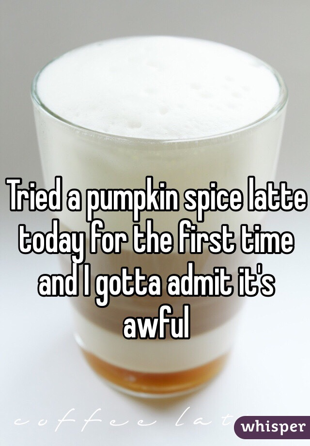 Tried a pumpkin spice latte today for the first time and I gotta admit it's awful