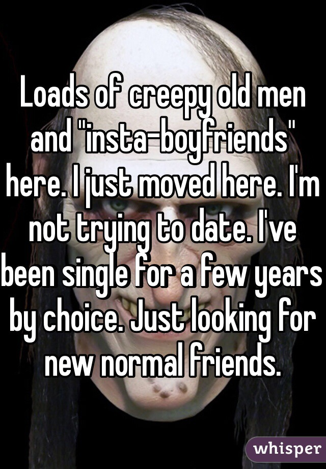 "Loads of creepy old men and ""insta-boyfriends"" here. I just moved here. I'm not trying to date. I've been single for a few years by choice. Just looking for new normal friends."