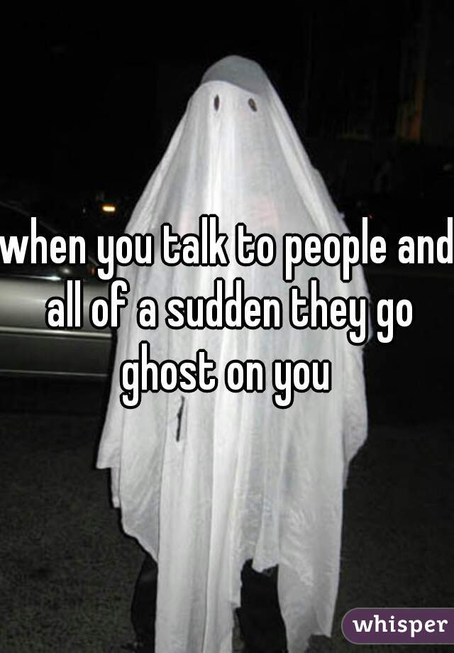 when you talk to people and all of a sudden they go ghost on you