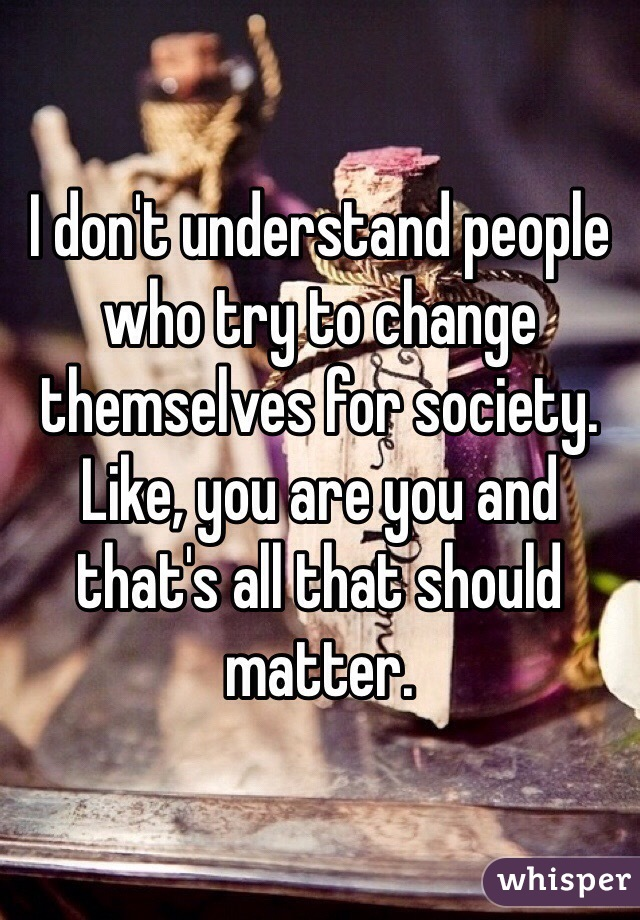 I don't understand people who try to change themselves for society. Like, you are you and that's all that should matter.