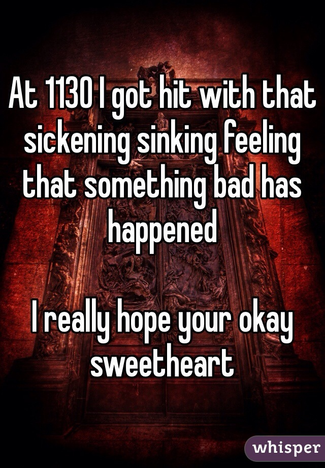At 1130 I got hit with that sickening sinking feeling that something bad has happened  I really hope your okay sweetheart