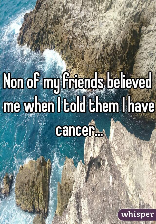 Non of my friends believed me when I told them I have cancer...