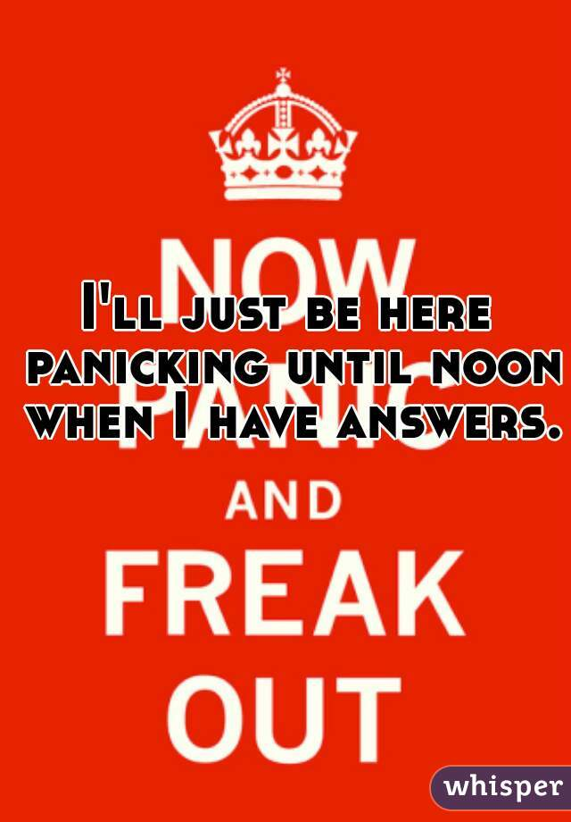 I'll just be here panicking until noon when I have answers.