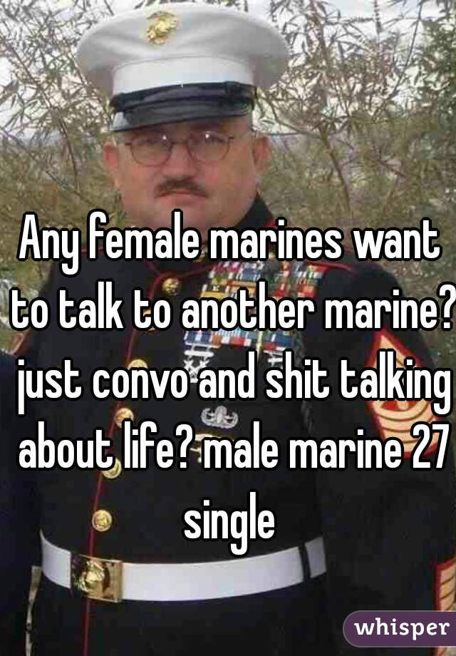 Any female marines want to talk to another marine? just convo and shit talking about life? male marine 27 single
