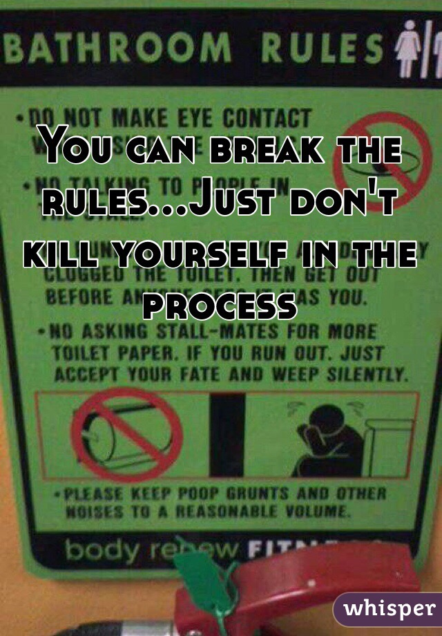 You can break the rules...Just don't kill yourself in the process
