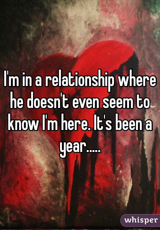 I'm in a relationship where he doesn't even seem to know I'm here. It's been a year.....