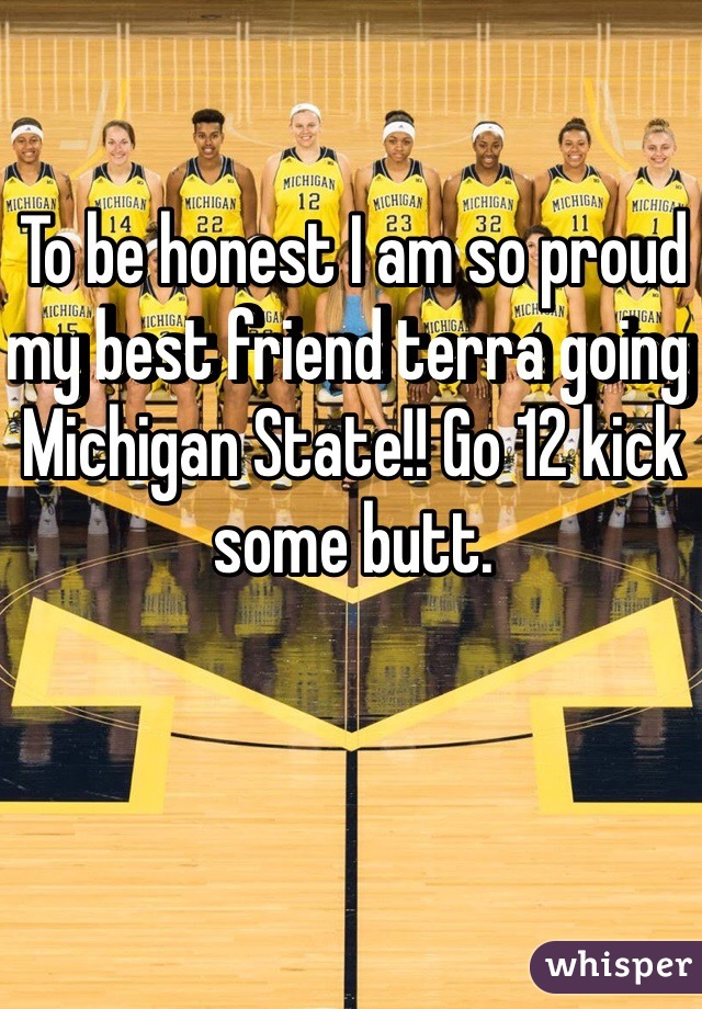 To be honest I am so proud my best friend terra going Michigan State!! Go 12 kick some butt.