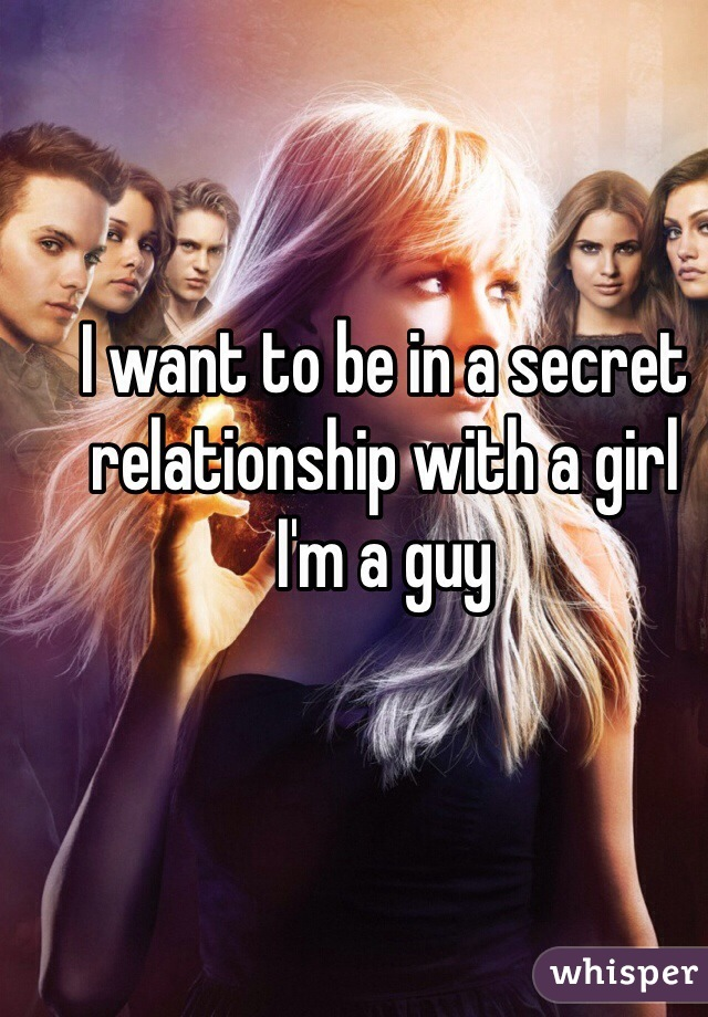I want to be in a secret relationship with a girl I'm a guy