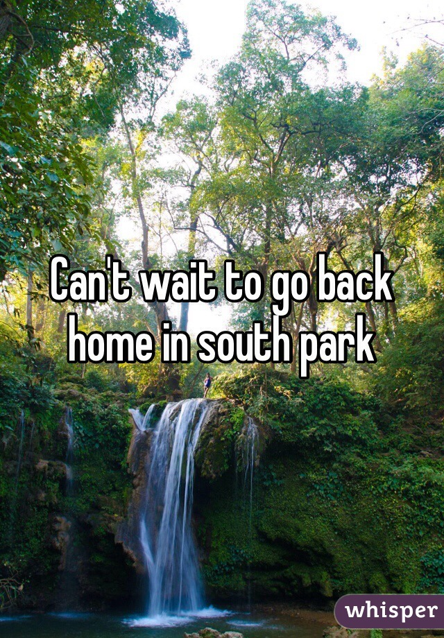 Can't wait to go back home in south park