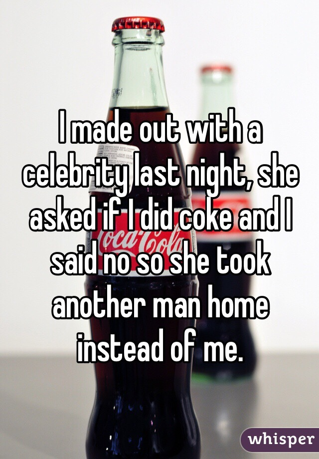 I made out with a celebrity last night, she asked if I did coke and I said no so she took another man home instead of me.