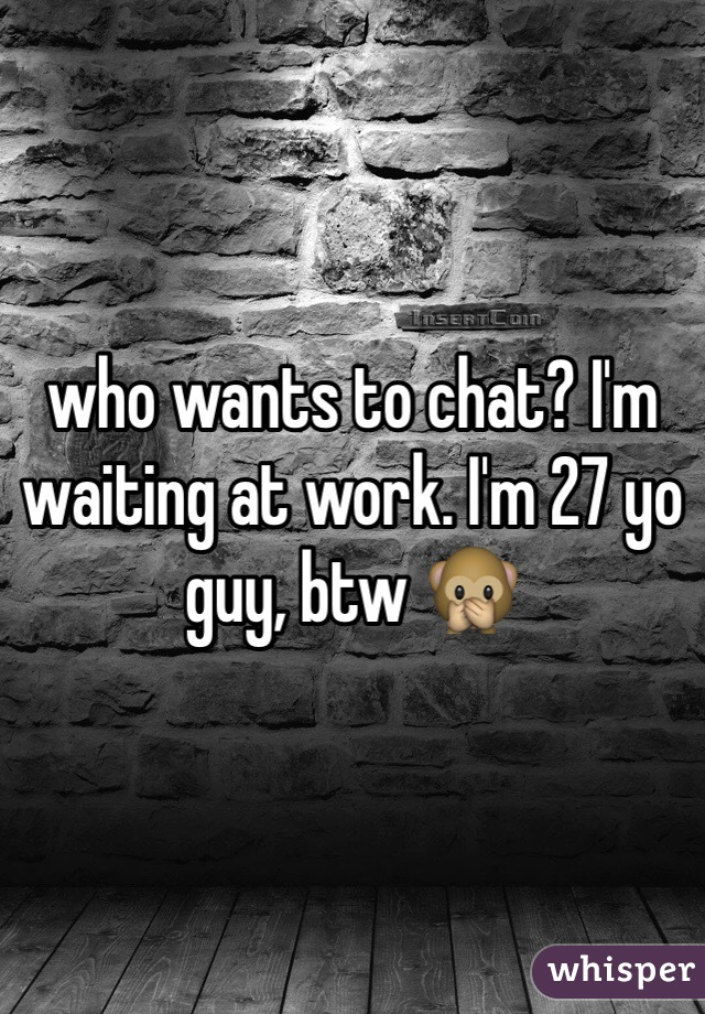 who wants to chat? I'm waiting at work. I'm 27 yo guy, btw 🙊
