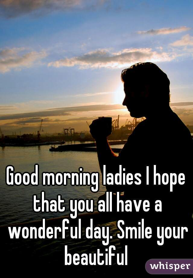 Good morning ladies I hope that you all have a wonderful day. Smile your beautiful
