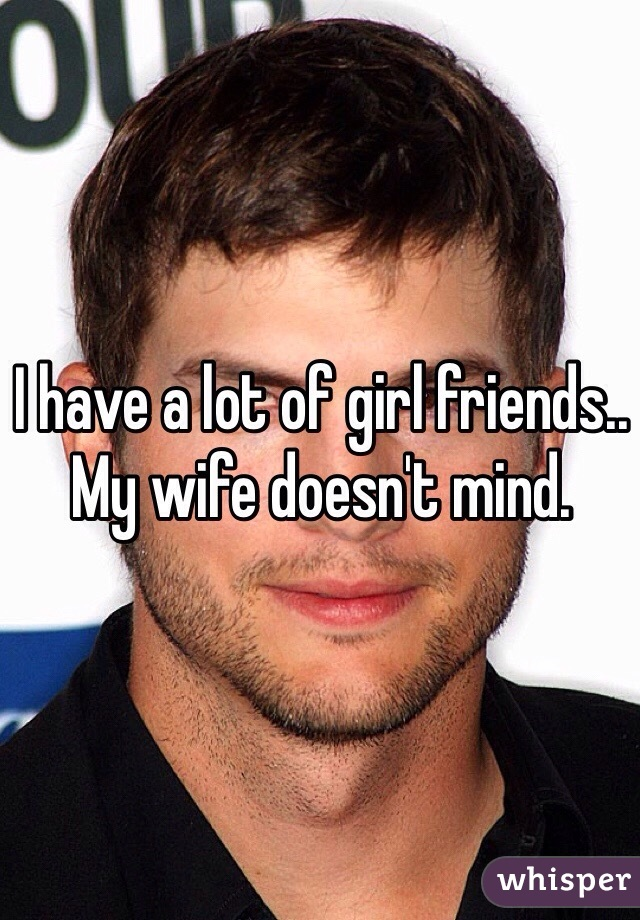 I have a lot of girl friends..  My wife doesn't mind.