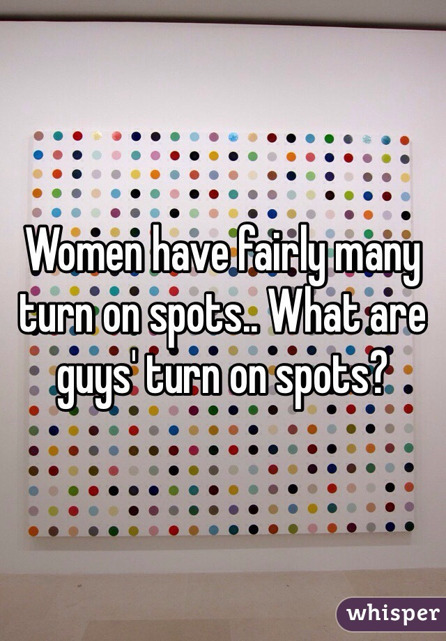 Women have fairly many turn on spots.. What are guys' turn on spots?