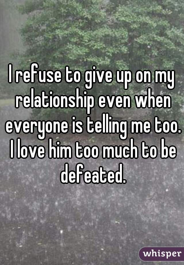 I refuse to give up on my relationship even when everyone is telling me too. I love him too much to be defeated.