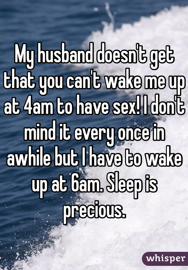 My husband doesn't get that you can't wake me up at 4am to have sex! I don't mind it every once in awhile but I have to wake up at 6am. Sleep is precious.
