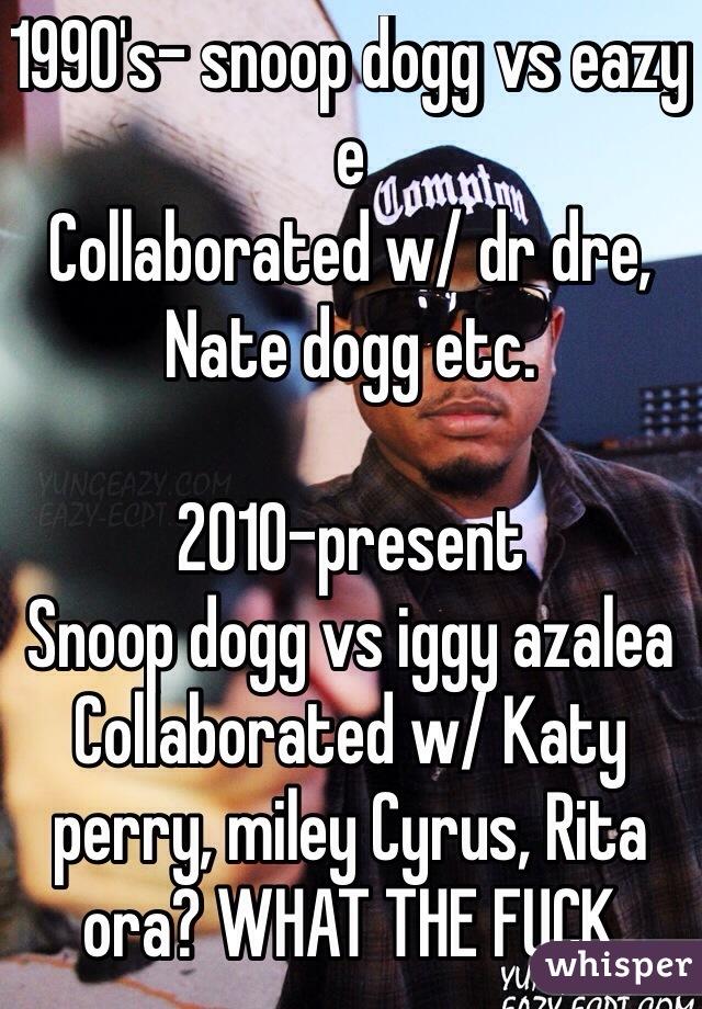 1990's- snoop dogg vs eazy e Collaborated w/ dr dre, Nate dogg etc.   2010-present  Snoop dogg vs iggy azalea  Collaborated w/ Katy perry, miley Cyrus, Rita ora? WHAT THE FUCK