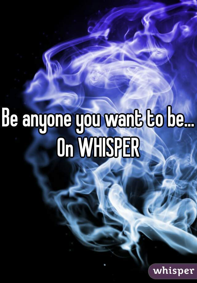 Be anyone you want to be...   On WHISPER