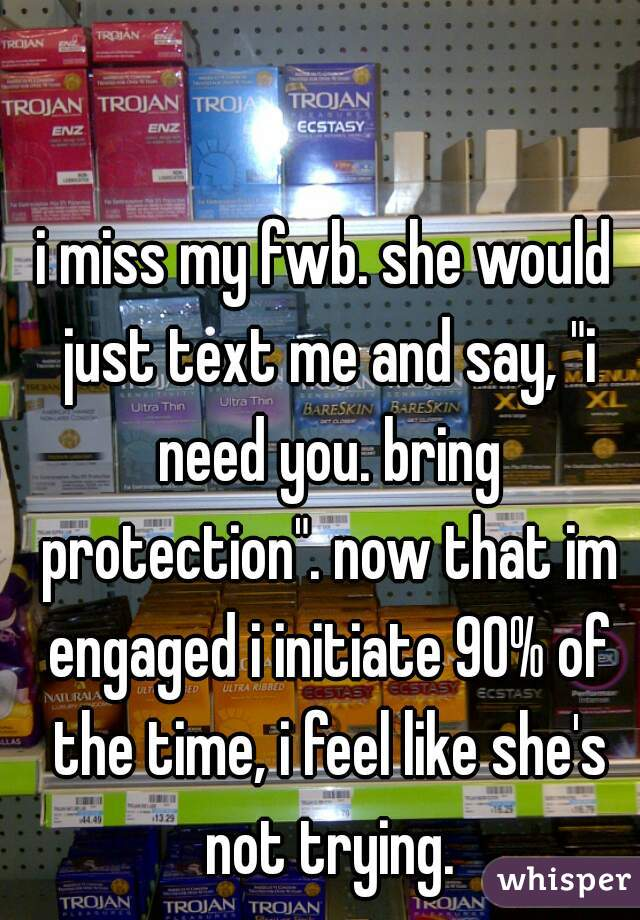 "i miss my fwb. she would just text me and say, ""i need you. bring protection"". now that im engaged i initiate 90% of the time, i feel like she's not trying."