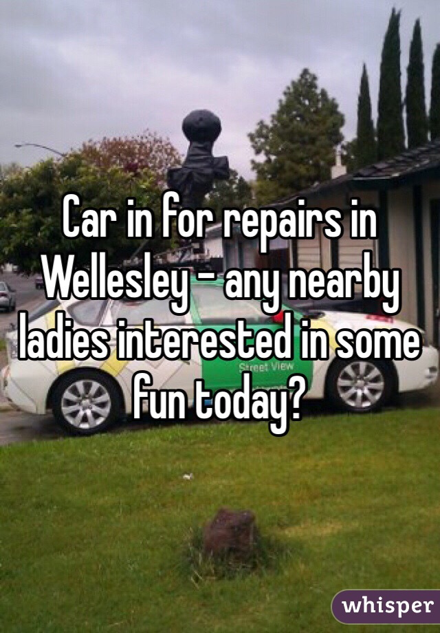 Car in for repairs in Wellesley - any nearby ladies interested in some fun today?