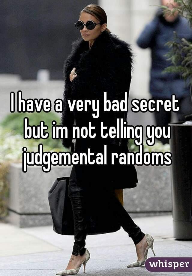 I have a very bad secret but im not telling you judgemental randoms