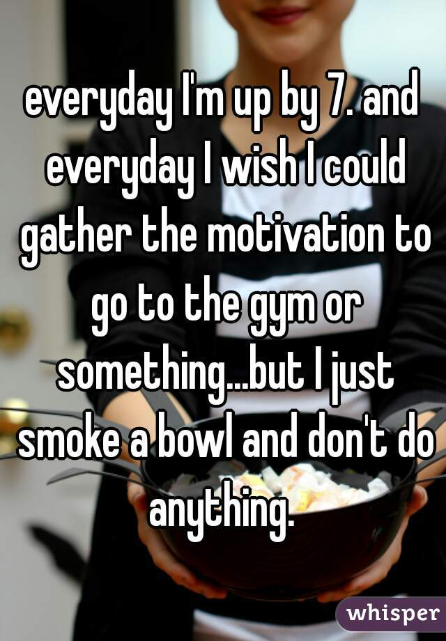 everyday I'm up by 7. and everyday I wish I could gather the motivation to go to the gym or something...but I just smoke a bowl and don't do anything.