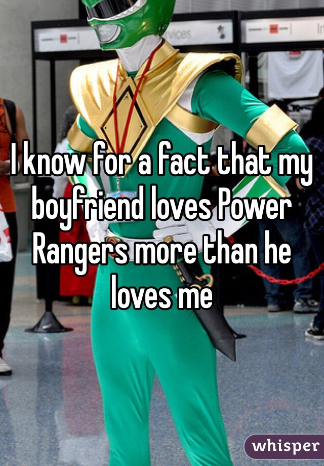 I know for a fact that my boyfriend loves Power Rangers more than he loves me